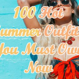 100 Hot Summer Outfits You Must Own Now