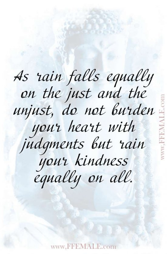Top 100 Inspirational Buddha Quotes: Buddha - As rain falls equally on the just and the unjust, do not burden your heart with judgments but rain your kindness equally on all #quotes #Buddha #deep #inspiration #motivation