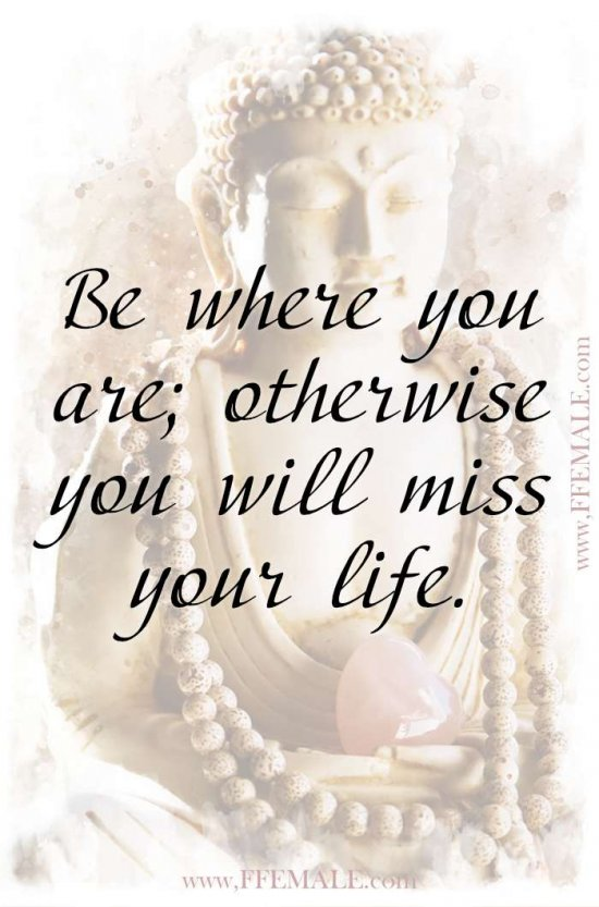 Top 100 Inspirational Buddha Quotes: Buddha - Be where you are, otherwise you will miss your life #quotes #Buddha #deep #inspiration #motivation