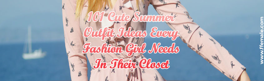 Cute Summer Outfit Ideas Every Fashion Girl Needs In Their Closet