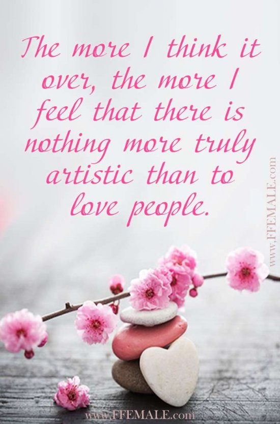 Deep quotes about love: The more I think it over, the more I feel that there is nothing more truly artistic than to love people #quotes #love #deep #inspiration #motivation
