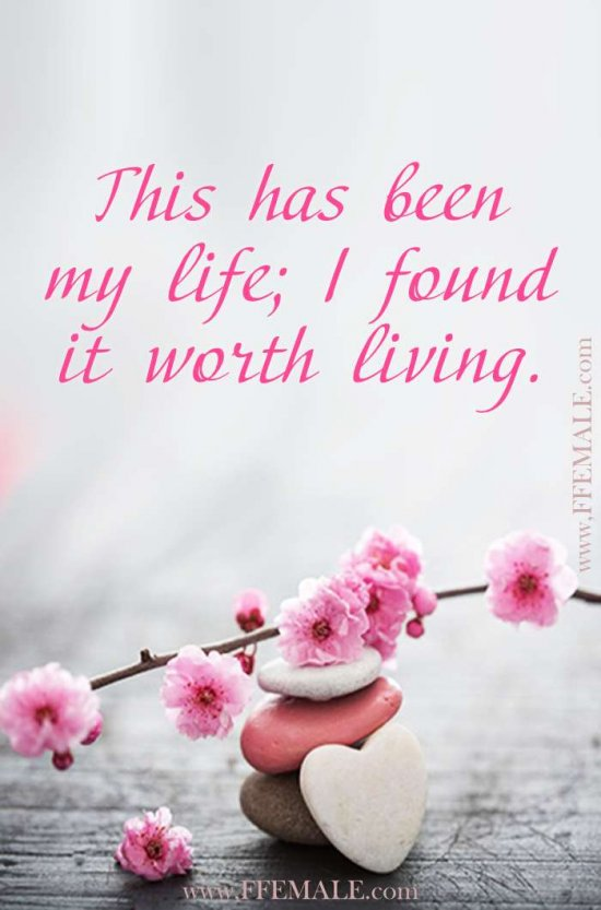Deep quotes about love: This has been my life; I found it worth living #quotes #love #deep #inspiration #motivation