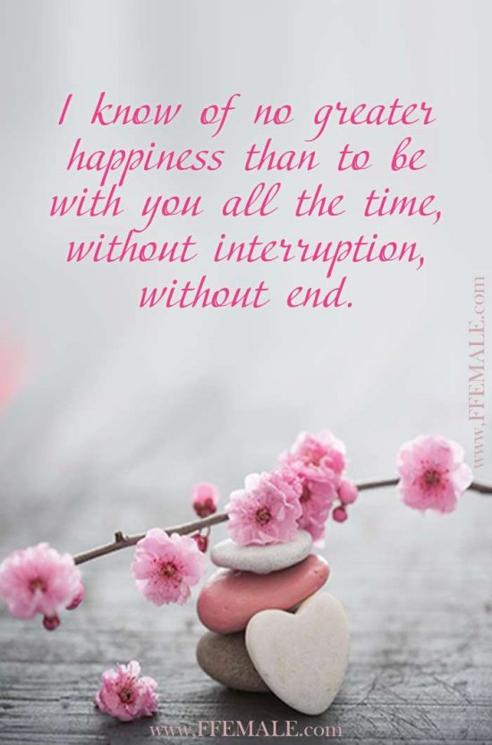 Best motivational love quotes: I know of no greater happiness than to be with you all the time, without interruption, without end #quotes #love #passion #motivation #inspiration