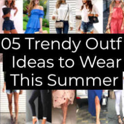 Trendy Outfit Ideas to Wear This Summer